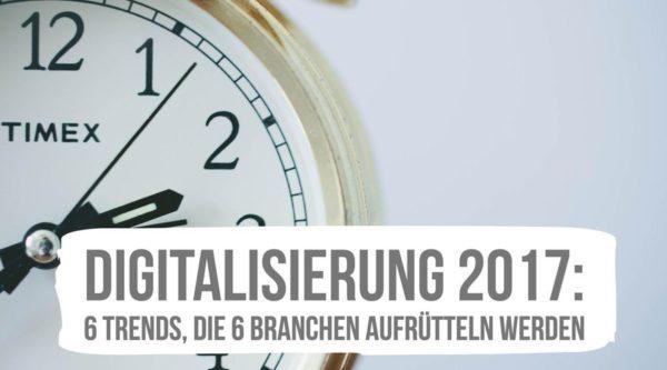 Digitalisierung 2017: 6 Trends, die 6 Branchen aufrütteln werden